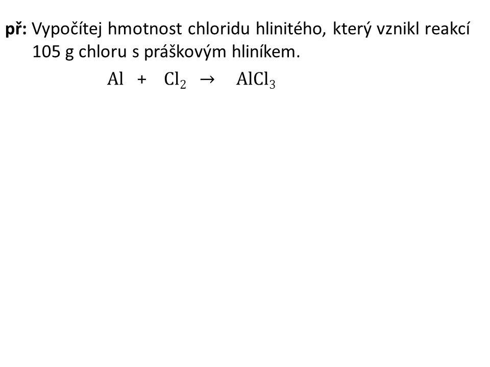př: Vypočítej hmotnost chloridu hlinitého, který vznikl reakcí 105 g chloru s práškovým hliníkem. Al + Cl 2 → AlCl 3