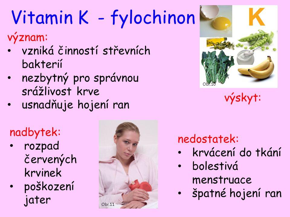 Vitamin K- fylochinon význam: vzniká činností střevních bakterií nezbytný pro správnou srážlivost krve usnadňuje hojení ran výskyt: nadbytek: rozpad červených krvinek poškození jater nedostatek: krvácení do tkání bolestivá menstruace špatné hojení ran Obr.10 Obr.11