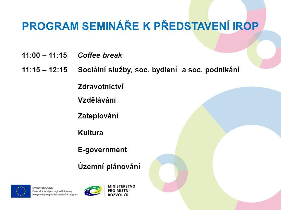 PROGRAM SEMINÁŘE K PŘEDSTAVENÍ IROP 11:00 – 11:15 Coffee break 11:15 – 12:15 Sociální služby, soc. bydlení a soc. podnikání Zdravotnictví Vzdělávání Z