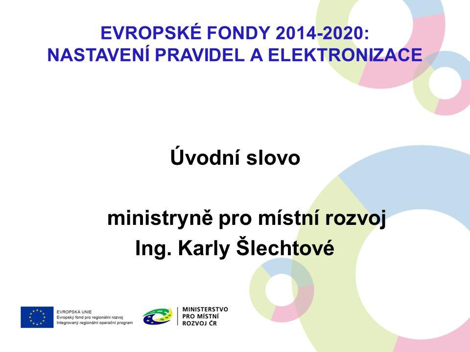 EVROPSKÉ FONDY 2014-2020: NASTAVENÍ PRAVIDEL A ELEKTRONIZACE Úvodní slovo ministryně pro místní rozvoj Ing. Karly Šlechtové