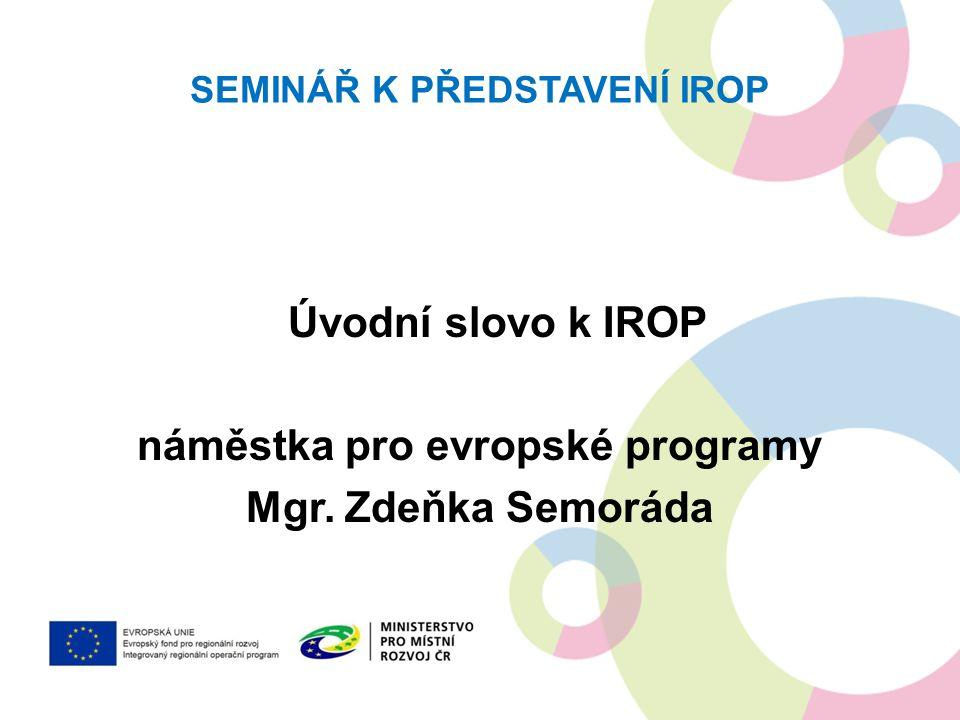 SEMINÁŘ K PŘEDSTAVENÍ IROP Úvodní slovo k IROP náměstka pro evropské programy Mgr. Zdeňka Semoráda