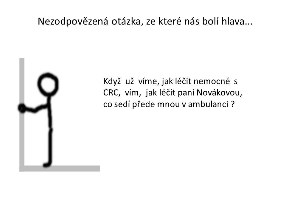 Nezodpovězená otázka, ze které nás bolí hlava... Když už víme, jak léčit nemocné s CRC, vím, jak léčit paní Novákovou, co sedí přede mnou v ambulanci