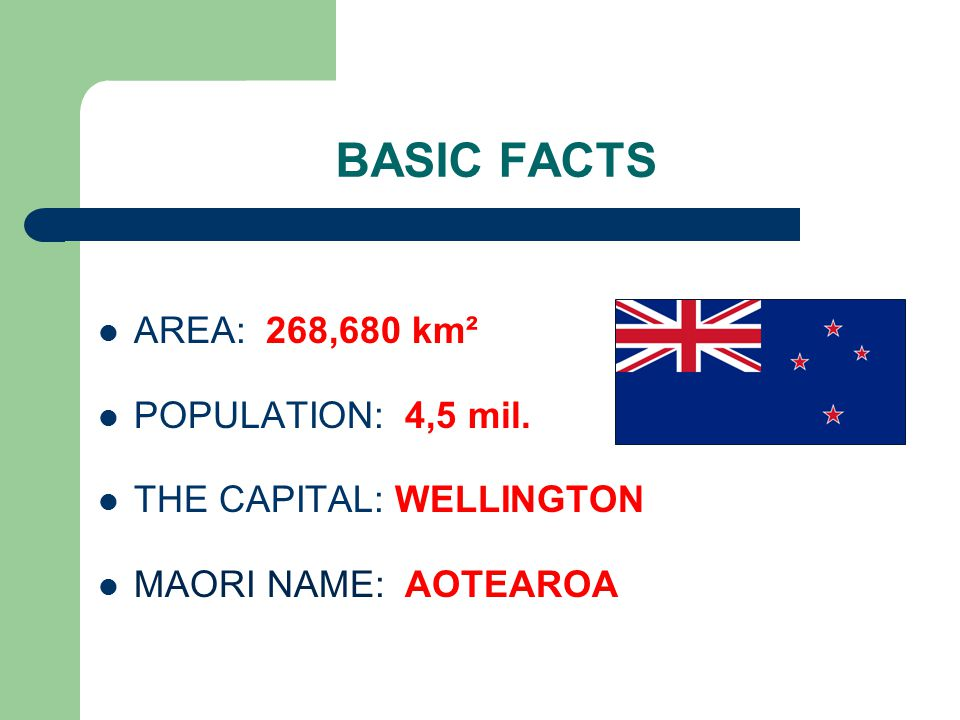 BASIC FACTS AREA: 268,680 km² POPULATION: 4,5 mil. THE CAPITAL: WELLINGTON MAORI NAME: AOTEAROA