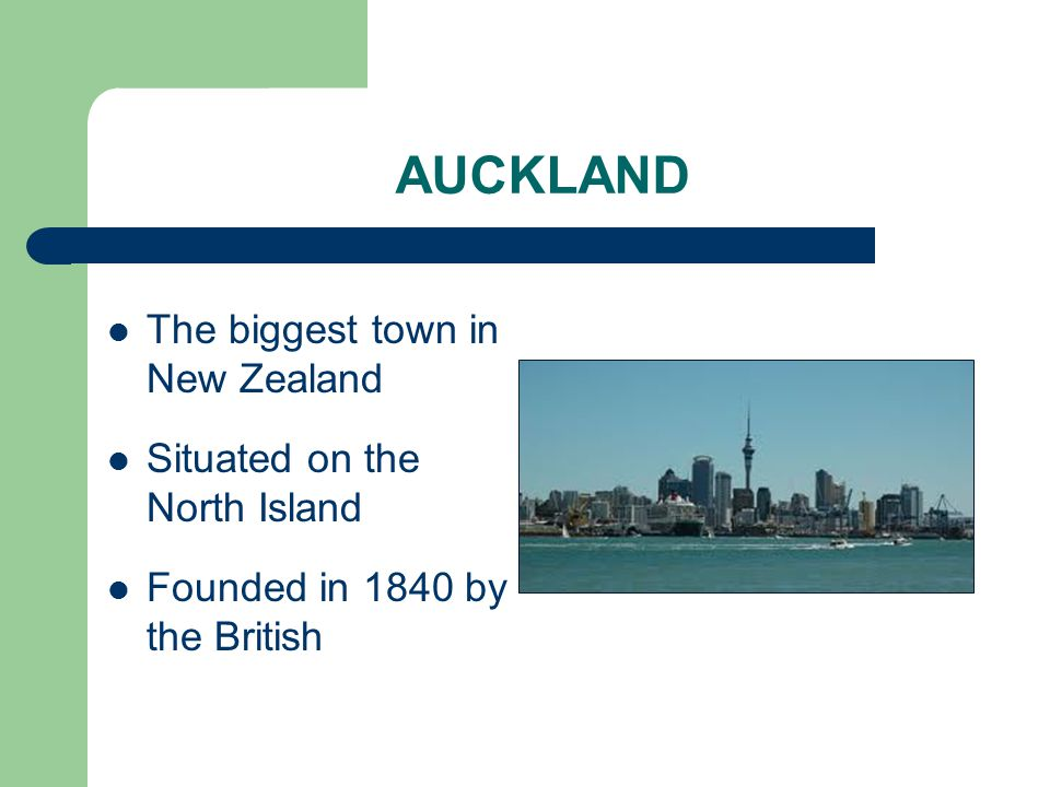 AUCKLAND The biggest town in New Zealand Situated on the North Island Founded in 1840 by the British