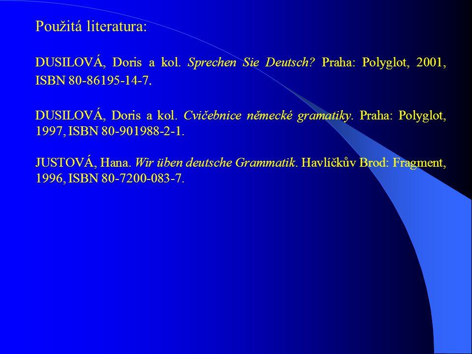 Použitá literatura: DUSILOVÁ, Doris a kol. Sprechen Sie Deutsch? Praha: Polyglot, 2001, ISBN 80-86195-14-7. DUSILOVÁ, Doris a kol. Cvičebnice německé