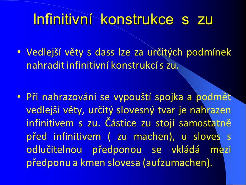 Infinitivní konstrukce s zu Vedlejší věty s dass lze za určitých podmínek nahradit infinitivní konstrukcí s zu. Při nahrazování se vypouští spojka a p