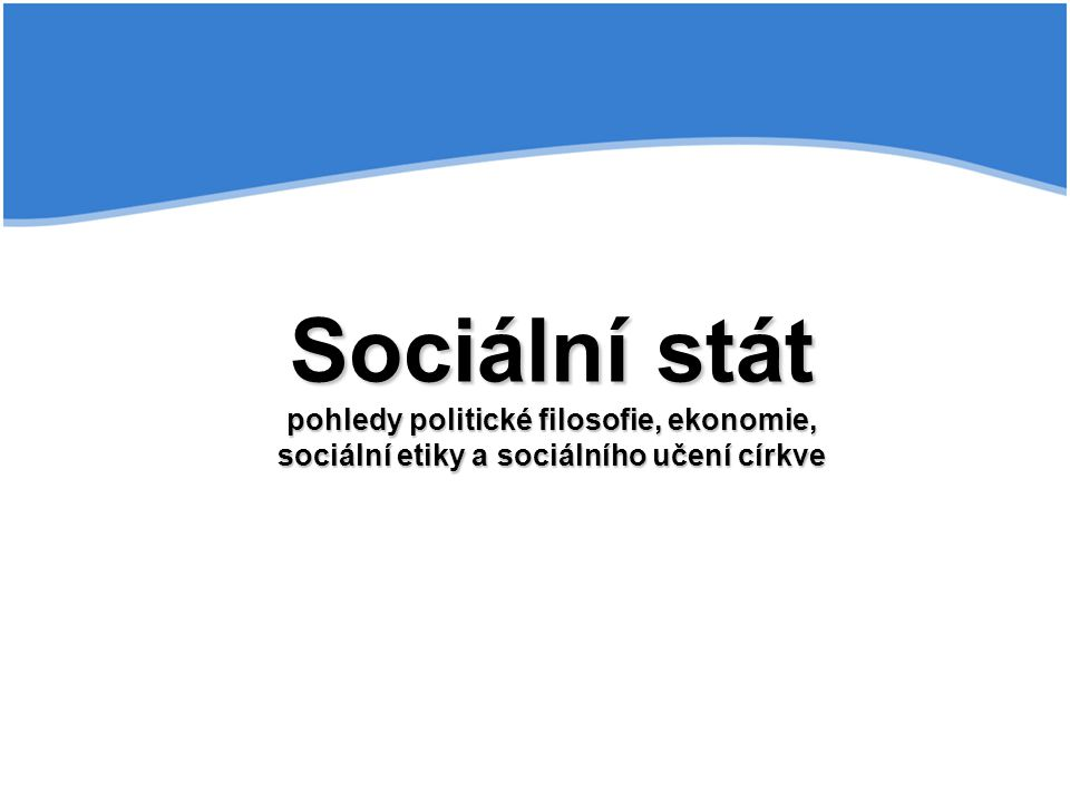 Sociální stát pohledy politické filosofie, ekonomie, sociální etiky a sociálního učení církve