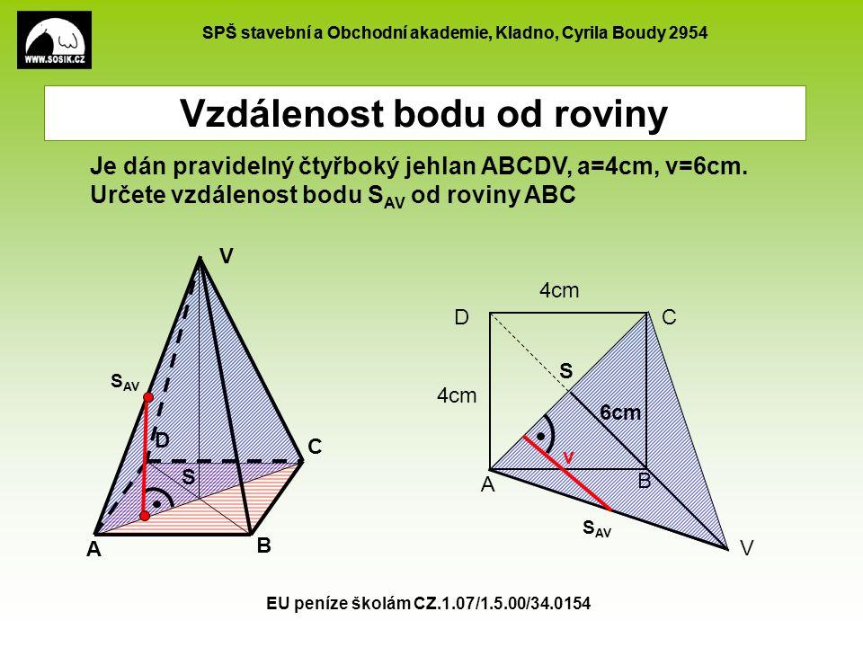 SPŠ stavební a Obchodní akademie, Kladno, Cyrila Boudy 2954 EU peníze školám CZ.1.07/1.5.00/34.0154 S AV Vzdálenost bodu od roviny A B C D V Je dán pravidelný čtyřboký jehlan ABCDV, a=4cm, v=6cm.