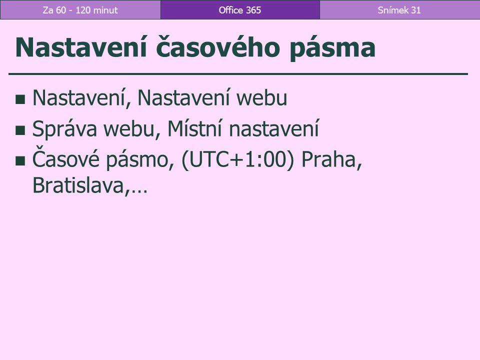 Nastavení časového pásma Nastavení, Nastavení webu Správa webu, Místní nastavení Časové pásmo, (UTC+1:00) Praha, Bratislava,… Office 365Snímek 31Za 60 - 120 minut