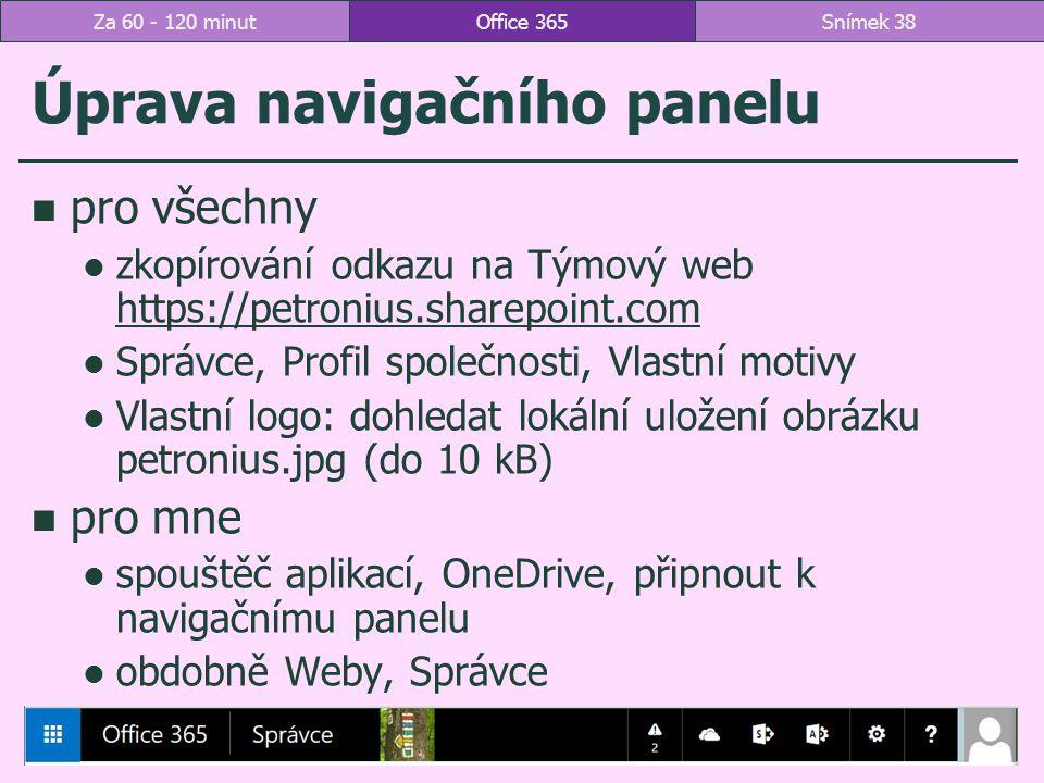 Úprava navigačního panelu pro všechny zkopírování odkazu na Týmový web https://petronius.sharepoint.com https://petronius.sharepoint.com Správce, Profil společnosti, Vlastní motivy Vlastní logo: dohledat lokální uložení obrázku petronius.jpg (do 10 kB) pro mne spouštěč aplikací, OneDrive, připnout k navigačnímu panelu obdobně Weby, Správce Office 365Snímek 38Za 60 - 120 minut