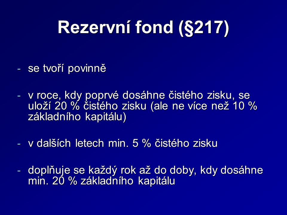 Rezervní fond (§217) - se tvoří povinně - v roce, kdy poprvé dosáhne čistého zisku, se uloží 20 % čistého zisku (ale ne více než 10 % základního kapitálu) - v dalších letech min.