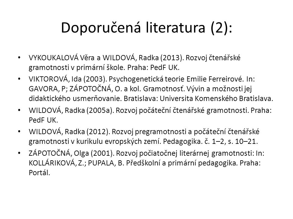 Doporučená literatura (2): VYKOUKALOVÁ Věra a WILDOVÁ, Radka (2013). Rozvoj čtenářské gramotnosti v primární škole. Praha: PedF UK. VIKTOROVÁ, Ida (20