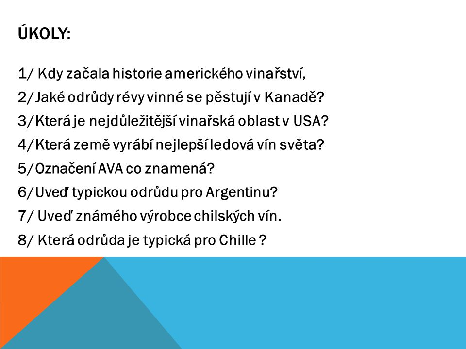ÚKOLY: 1/ Kdy začala historie amerického vinařství, 2/Jaké odrůdy révy vinné se pěstují v Kanadě? 3/Která je nejdůležitější vinařská oblast v USA? 4/K