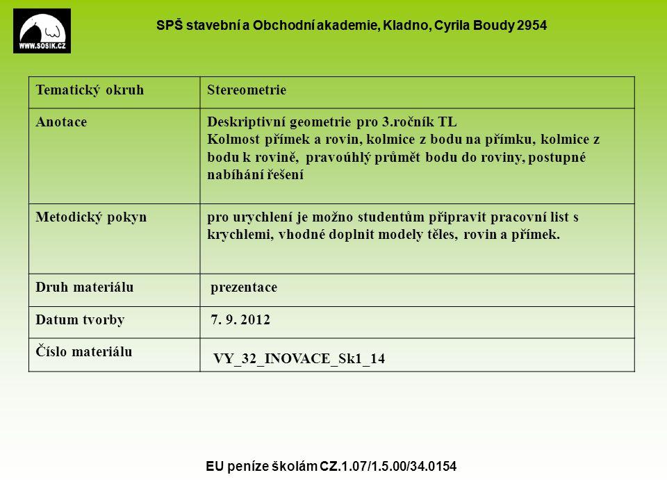SPŠ stavební a Obchodní akademie, Kladno, Cyrila Boudy 2954 EU peníze školám CZ.1.07/1.5.00/34.0154 Kolmost přímek a rovin Dvě přímky jsou kolmé právě tehdy, když jejich odchylka je 90° Přímka a rovina jsou kolmé právě tehdy, když přímka je kolmá ke všem přímkám roviny Kritérium kolmosti: Je-li přímka kolmá ke dvěma různoběžkám roviny, pak je k rovině kolmá Daným bodem lze vést k dané rovině jedinou kolmici Daným bodem lze vést k dané přímce jedinou kolmou rovinu ●Dvě roviny jsou k sobě kolmé právě tehdy, když jedna z nich obsahuje přímku kolmou k druhé rovině