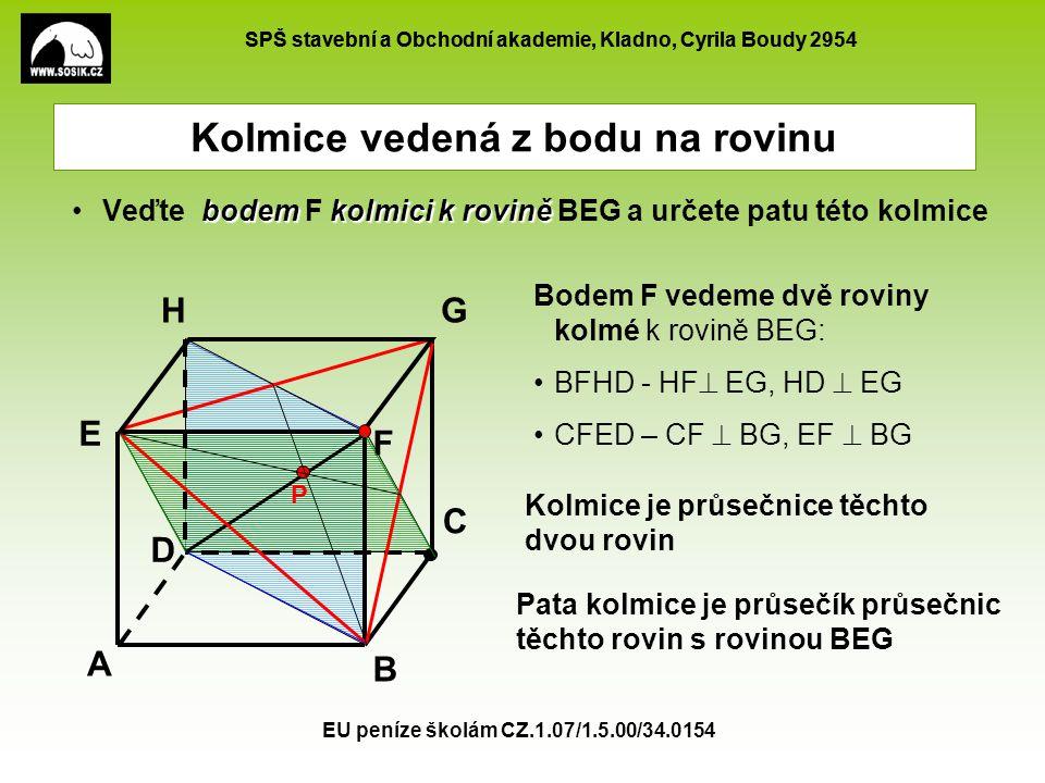 SPŠ stavební a Obchodní akademie, Kladno, Cyrila Boudy 2954 EU peníze školám CZ.1.07/1.5.00/34.0154 Kolmice vedená z bodu na rovinu bodemkolmici k roviněVeďte bodem F kolmici k rovině BEG a určete patu této kolmice A B C D E F GH P Bodem F vedeme dvě roviny kolmé k rovině BEG: BFHD - HF  EG, HD  EG CFED – CF  BG, EF  BG Kolmice je průsečnice těchto dvou rovin Pata kolmice je průsečík průsečnic těchto rovin s rovinou BEG
