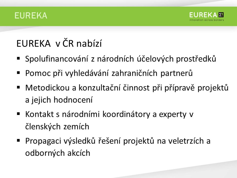 EUREKA EUREKA v ČR nabízí  Spolufinancování z národních účelových prostředků  Pomoc při vyhledávání zahraničních partnerů  Metodickou a konzultační činnost při přípravě projektů a jejich hodnocení  Kontakt s národními koordinátory a experty v členských zemích  Propagaci výsledků řešení projektů na veletrzích a odborných akcích