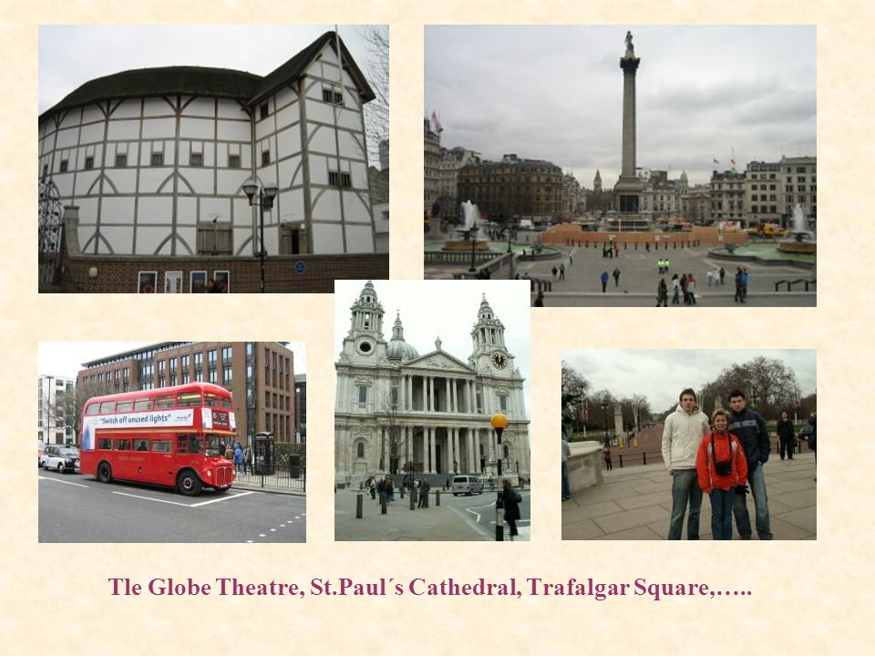 Tle Globe Theatre, St.Paul´s Cathedral, Trafalgar Square,…..