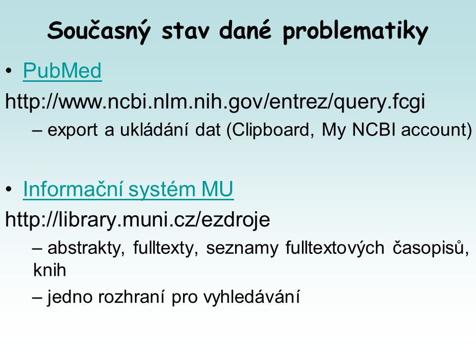 PubMed – co všechno můžete hledat Obtain the full text of an article Find articles about a topic similar to that in a given article Find bioassays in which a given drug is active Find bioassays that test a particular disease or protein target Find expression patterns Compare protein homologs between two microbial genomes View/download features around an object or between two objects on a chromosome Download the complete genome for an organism Find sequenced genomes, including those in progress, for a taxonomic group Find a homolog for a gene in another organism View the 3D structure of a protein Align two or more 3D structures to a given structure Find the function of a gene or gene product Find transcript sequences for a gene Run BLAST software on a local computer Design PCR primers and check them for specificity Obtain genomic sequence for/near a gene, marker, transcript or protein Find the complete taxonomic lineage for an organism Generate a Common Tree for a set of taxa Learn about the basics of molecular biology and bioinformatics Save text searches and set up automated searches with E-mailed results View a mutation site in a 3D structure View all SNPs associated with a gene View genotype frequency data for a gene, disease or SNP Find genes associated with a phenotype or disease Find human variants associated with a phenotype or disease as reported in the literature Find human variants with a clinical association in the SNP database Submit data to NCBI Submit sequence data to NCBI