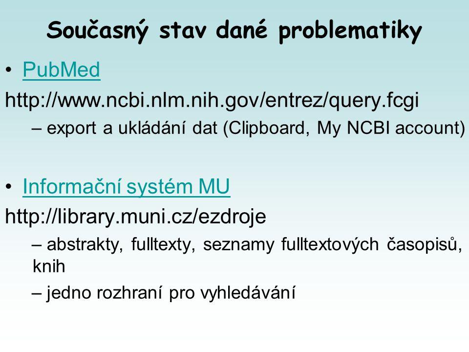 Současný stav dané problematiky PubMed http://www.ncbi.nlm.nih.gov/entrez/query.fcgi – export a ukládání dat (Clipboard, My NCBI account) Informační systém MU http://library.muni.cz/ezdroje – abstrakty, fulltexty, seznamy fulltextových časopisů, knih – jedno rozhraní pro vyhledávání