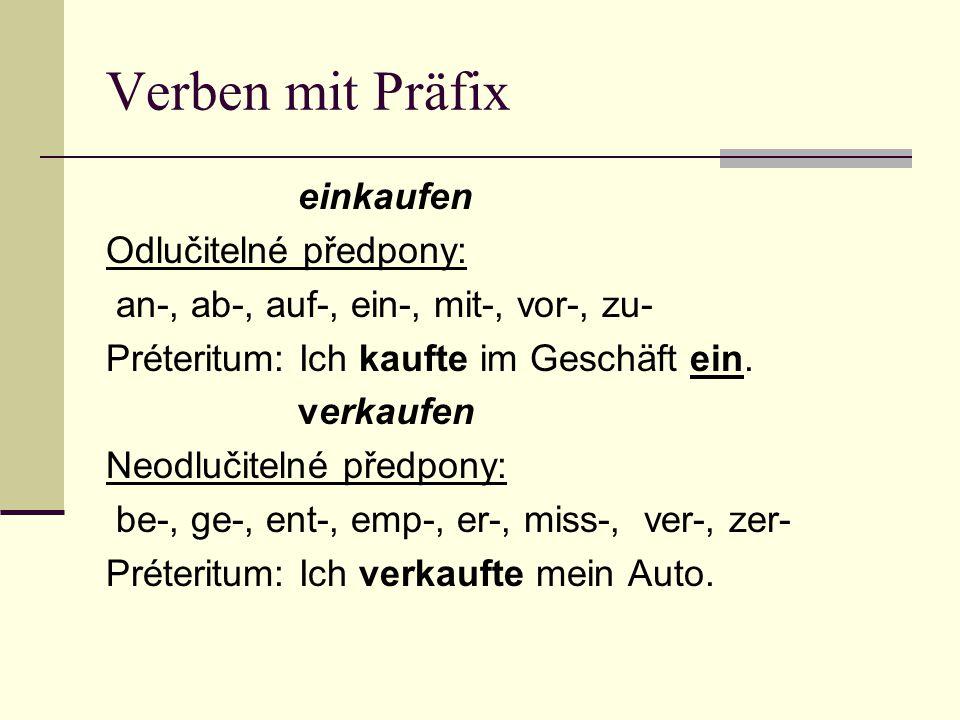 Verben mit Präfix einkaufen Odlučitelné předpony: an-, ab-, auf-, ein-, mit-, vor-, zu- Préteritum: Ich kaufte im Geschäft ein.