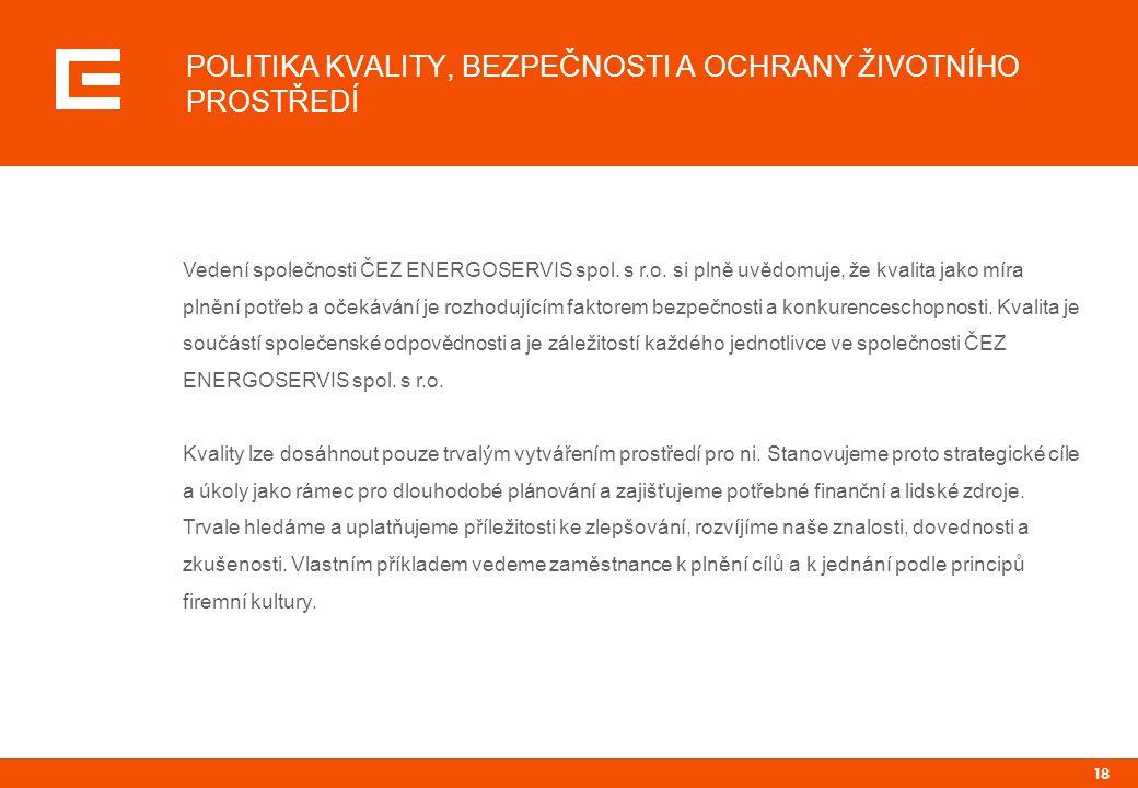 18 POLITIKA KVALITY, BEZPEČNOSTI A OCHRANY ŽIVOTNÍHO PROSTŘEDÍ Vedení společnosti ČEZ ENERGOSERVIS spol. s r.o. si plně uvědomuje, že kvalita jako mír