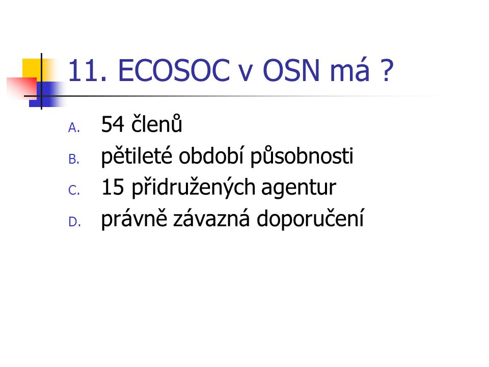 11. ECOSOC v OSN má ? A. 54 členů B. pětileté období působnosti C. 15 přidružených agentur D. právně závazná doporučení