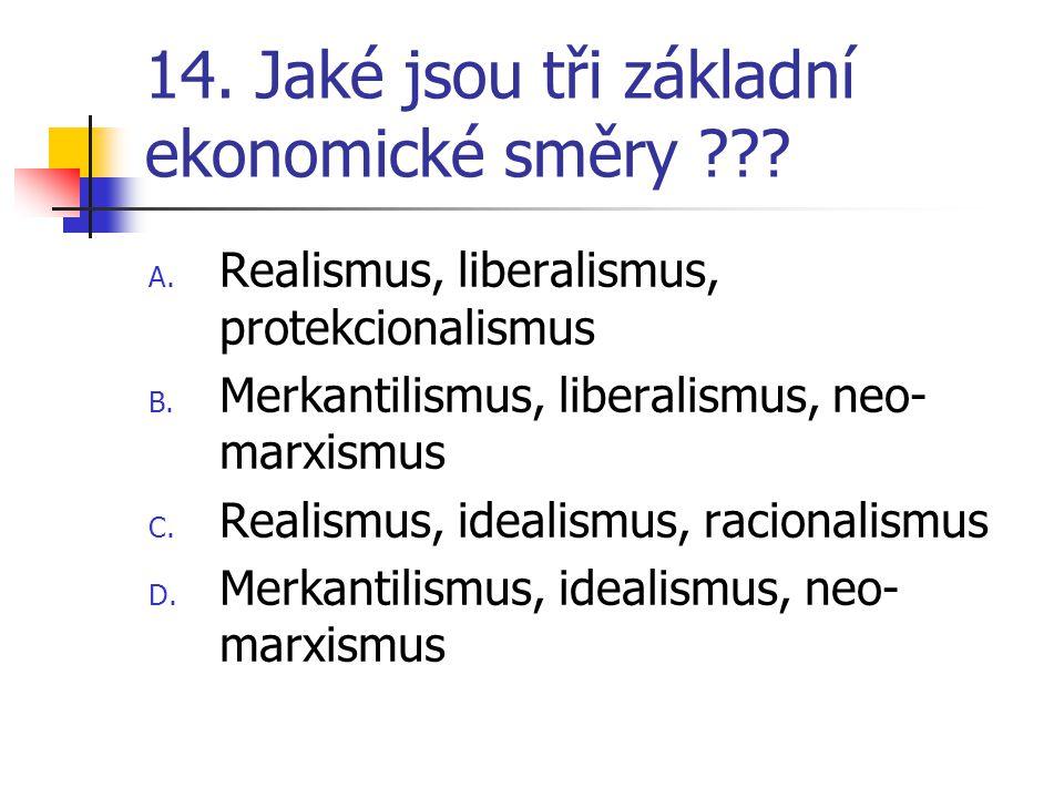 14. Jaké jsou tři základní ekonomické směry ??? A. Realismus, liberalismus, protekcionalismus B. Merkantilismus, liberalismus, neo- marxismus C. Reali