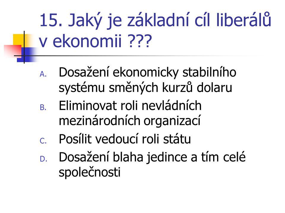 15. Jaký je základní cíl liberálů v ekonomii ??? A. Dosažení ekonomicky stabilního systému směných kurzů dolaru B. Eliminovat roli nevládních mezináro