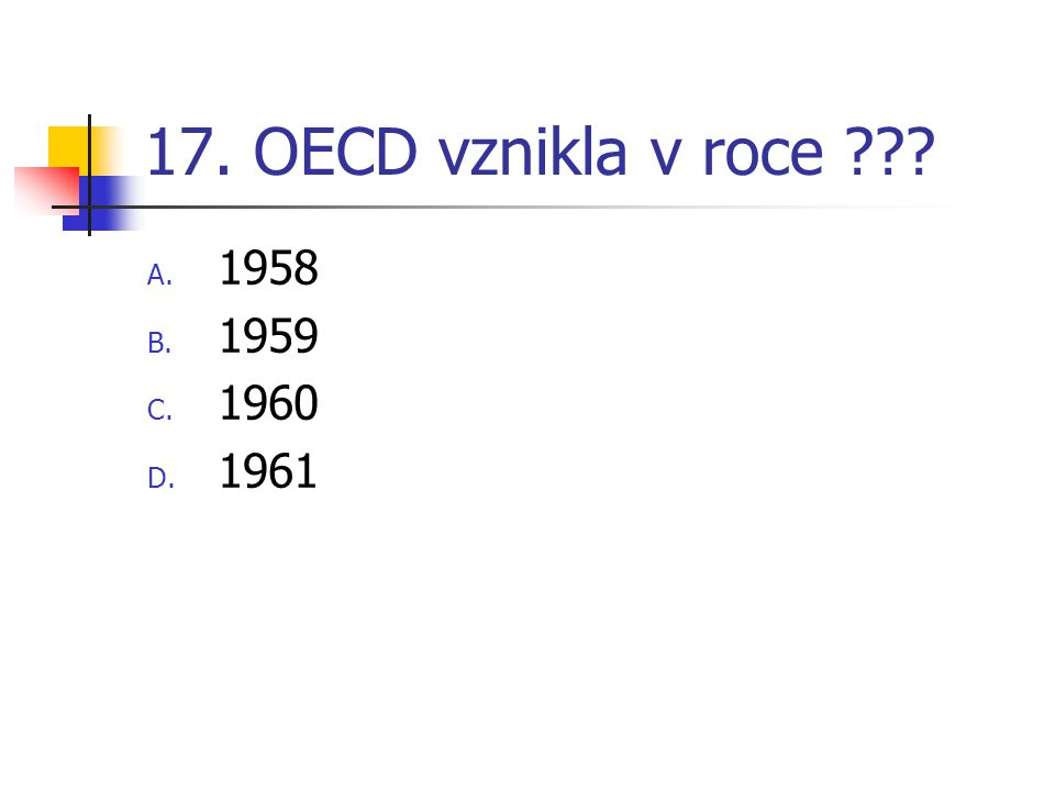 17. OECD vznikla v roce ??? A. 1958 B. 1959 C. 1960 D. 1961