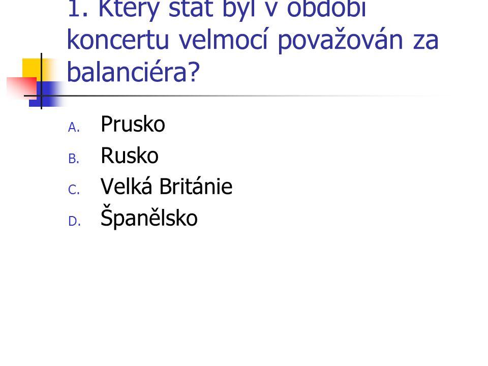 1. Který stát byl v období koncertu velmocí považován za balanciéra? A. Prusko B. Rusko C. Velká Británie D. Španělsko