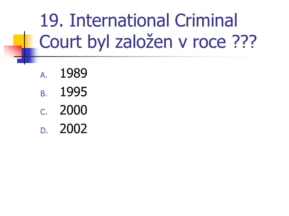 19. International Criminal Court byl založen v roce ??? A. 1989 B. 1995 C. 2000 D. 2002