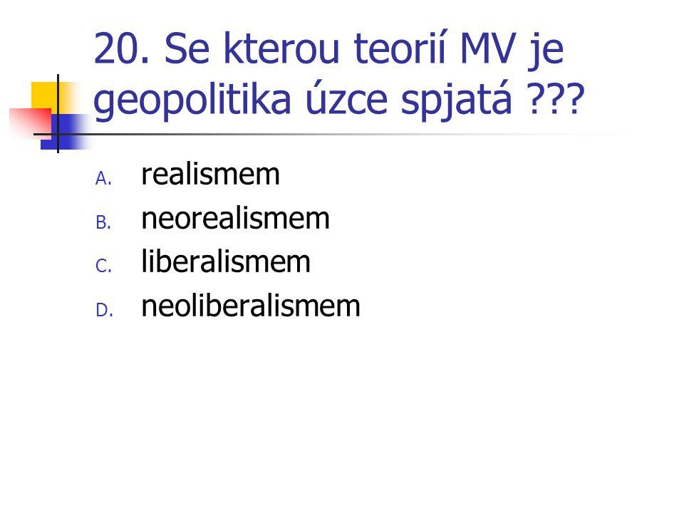 20. Se kterou teorií MV je geopolitika úzce spjatá ??? A. realismem B. neorealismem C. liberalismem D. neoliberalismem