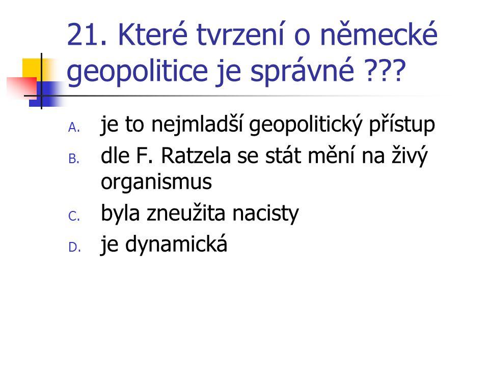 21. Které tvrzení o německé geopolitice je správné ??? A. je to nejmladší geopolitický přístup B. dle F. Ratzela se stát mění na živý organismus C. by