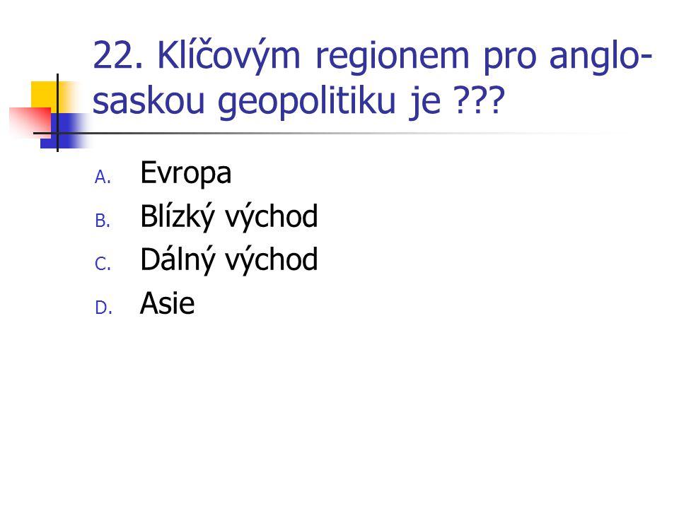 22. Klíčovým regionem pro anglo- saskou geopolitiku je ??? A. Evropa B. Blízký východ C. Dálný východ D. Asie