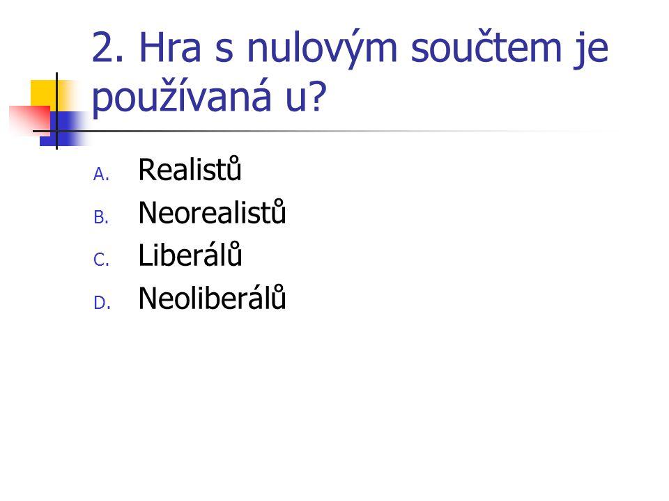 2. Hra s nulovým součtem je používaná u? A. Realistů B. Neorealistů C. Liberálů D. Neoliberálů