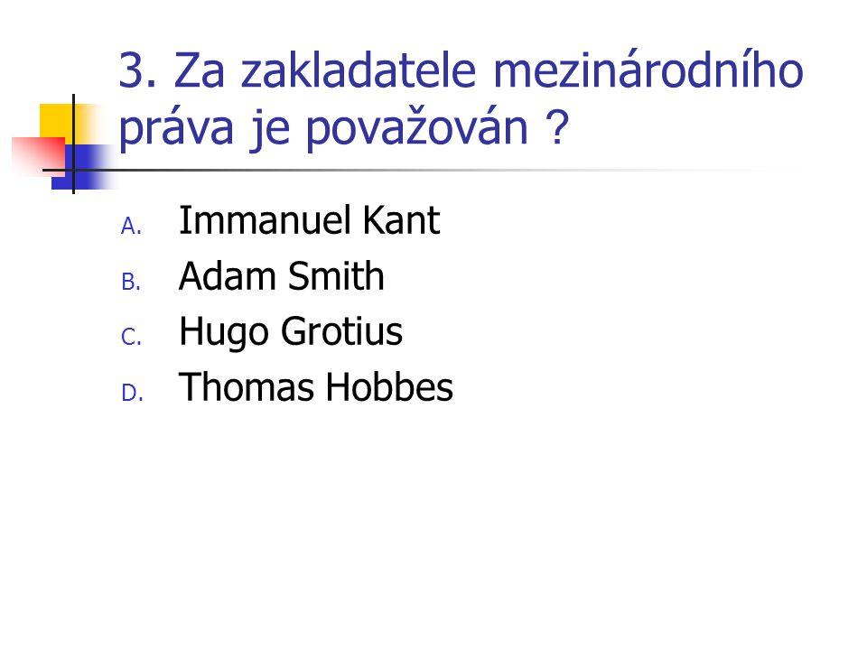 3. Za zakladatele mezinárodního práva je považován ? A. Immanuel Kant B. Adam Smith C. Hugo Grotius D. Thomas Hobbes