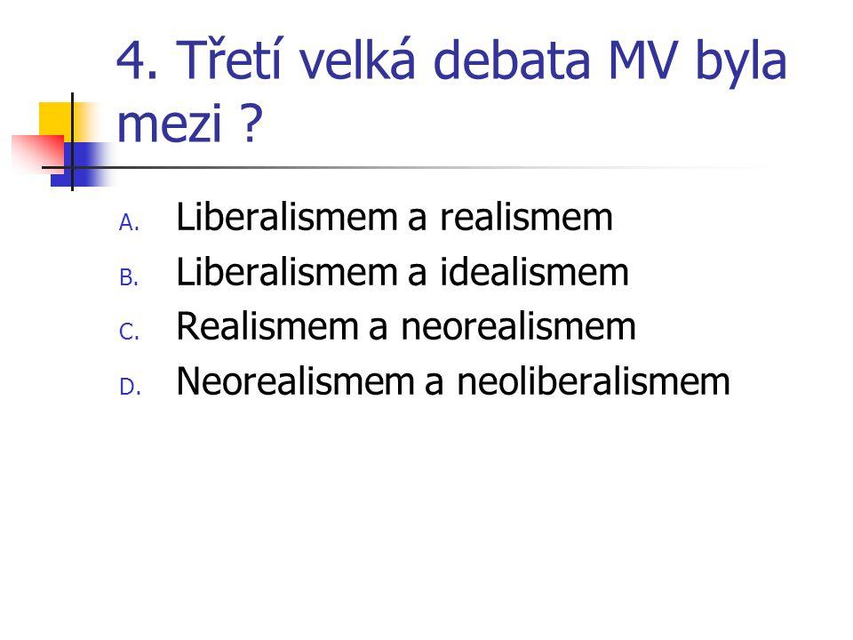 4. Třetí velká debata MV byla mezi ? A. Liberalismem a realismem B. Liberalismem a idealismem C. Realismem a neorealismem D. Neorealismem a neoliberal