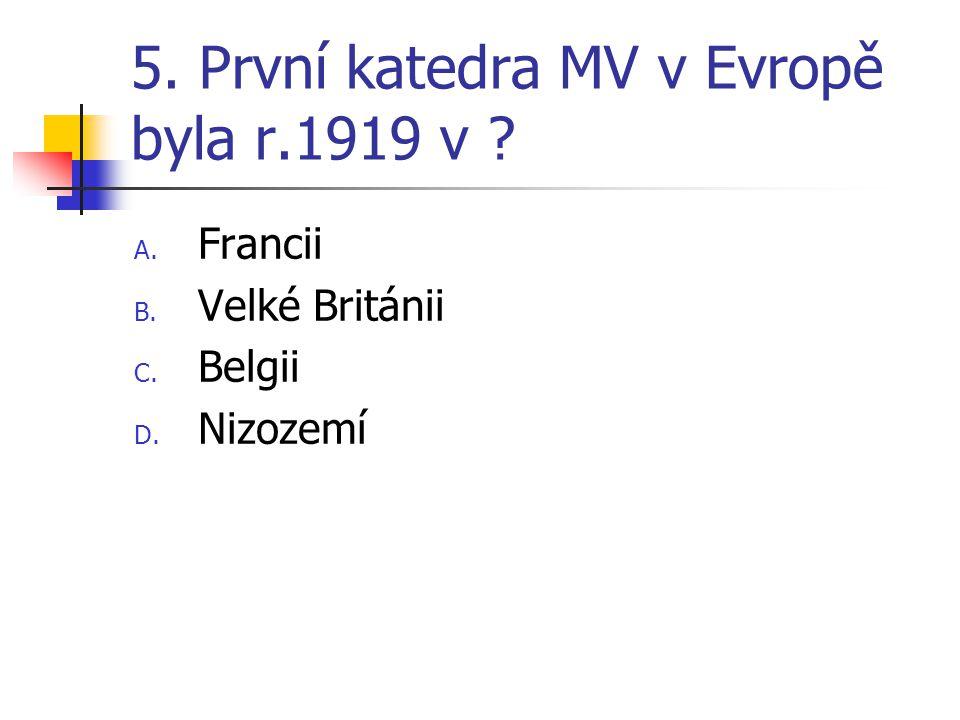 5. První katedra MV v Evropě byla r.1919 v ? A. Francii B. Velké Británii C. Belgii D. Nizozemí