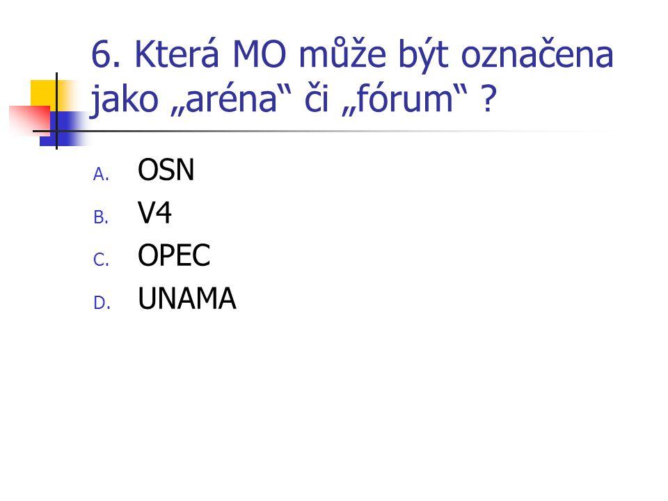 """6. Která MO může být označena jako """"aréna"""" či """"fórum"""" ? A. OSN B. V4 C. OPEC D. UNAMA"""