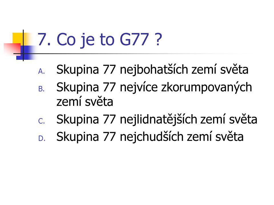 7. Co je to G77 ? A. Skupina 77 nejbohatších zemí světa B. Skupina 77 nejvíce zkorumpovaných zemí světa C. Skupina 77 nejlidnatějších zemí světa D. Sk