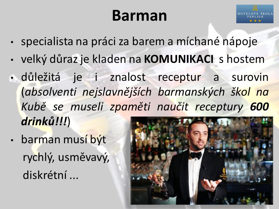 Barman specialista na práci za barem a míchané nápoje velký důraz je kladen na KOMUNIKACI s hostem důležitá je i znalost receptur a surovin (absolventi nejslavnějších barmanských škol na Kubě se museli zpaměti naučit receptury 600 drinků!!!) barman musí být rychlý, usměvavý, diskrétní...