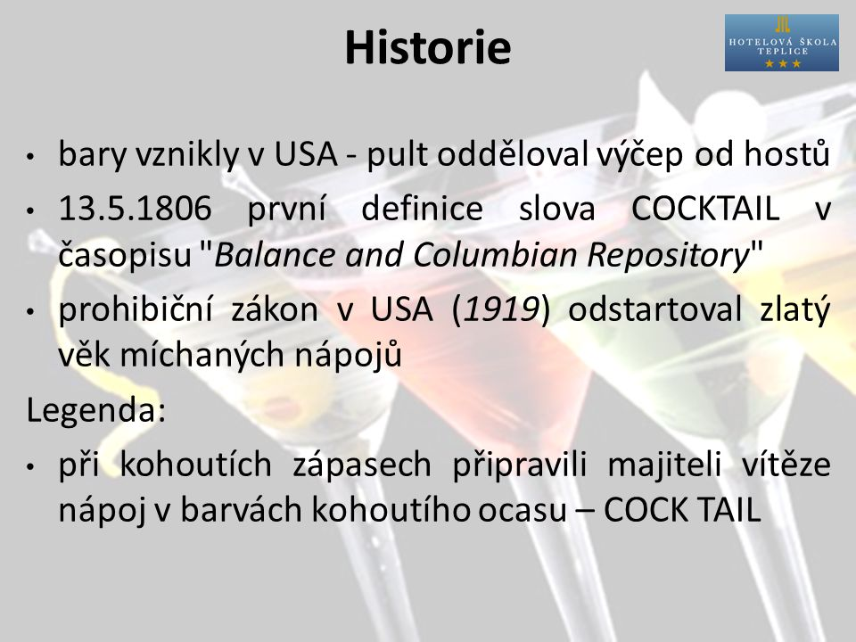 Historie bary vznikly v USA - pult odděloval výčep od hostů 13.5.1806 první definice slova COCKTAIL v časopisu Balance and Columbian Repository prohibiční zákon v USA (1919) odstartoval zlatý věk míchaných nápojů Legenda: při kohoutích zápasech připravili majiteli vítěze nápoj v barvách kohoutího ocasu – COCK TAIL