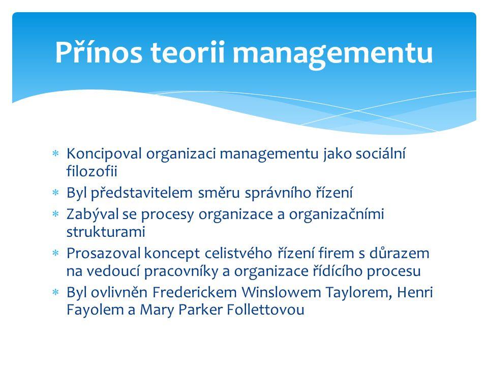  Koncipoval organizaci managementu jako sociální filozofii  Byl představitelem směru správního řízení  Zabýval se procesy organizace a organizačním