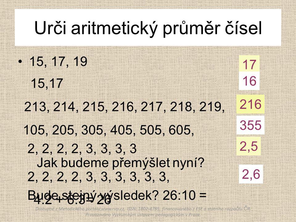 Urči aritmetický průměr čísel 15, 17, 19 15,17 213, 214, 215, 216, 217, 218, 219, 105, 205, 305, 405, 505, 605, 2, 2, 2, 2, 3, 3, 3, 3 2, 2, 2, 2, 3,