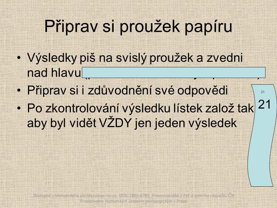 Připrav si proužek papíru Výsledky piš na svislý proužek a zvedni nad hlavu (piš dostatečně velkým písmem) Připrav si i zdůvodnění své odpovědi Po zkontrolování výsledku lístek založ tak, aby byl vidět VŽDY jen jeden výsledek 21 Dostupné z Metodického portálu www.rvp.cz, ISSN: 1802-4785, financovaného z ESF a státního rozpo č tu Č R.