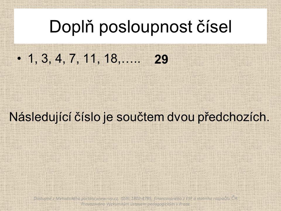 Doplň posloupnost čísel 1, 3, 4, 7, 11, 18,….. 29 Následující číslo je součtem dvou předchozích.