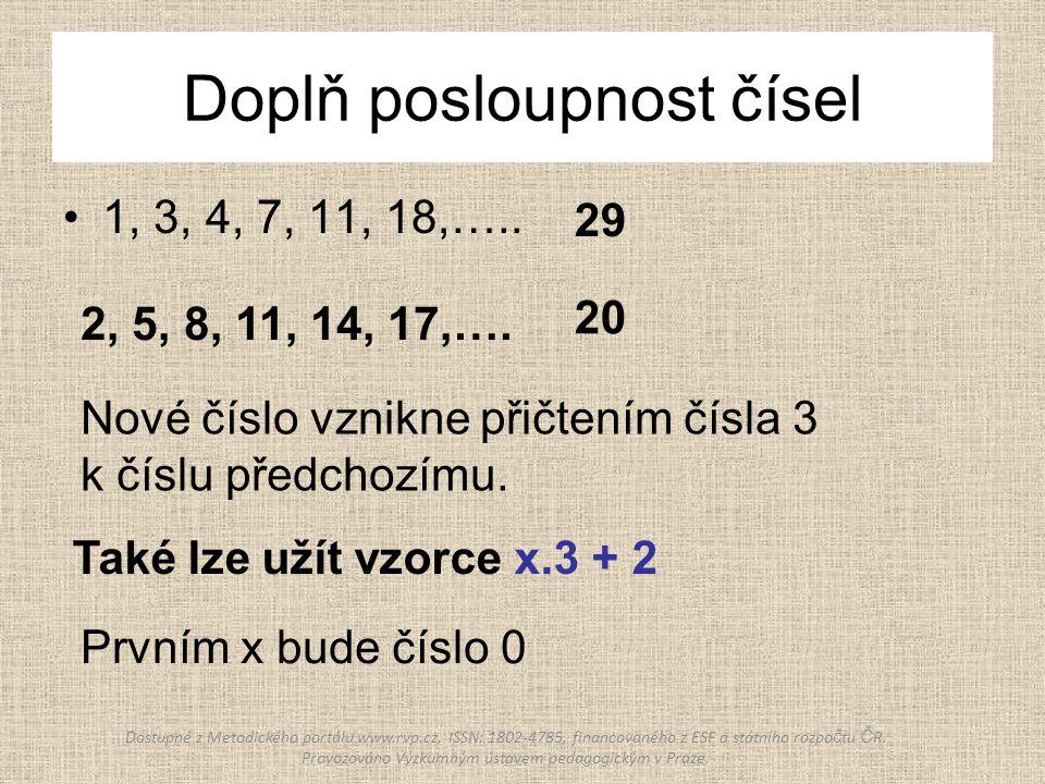 Doplň posloupnost čísel 1, 3, 4, 7, 11, 18,….. 29 2, 5, 8, 11, 14, 17,…. 20 Také lze užít vzorce x.3 + 2 Nové číslo vznikne přičtením čísla 3 k číslu