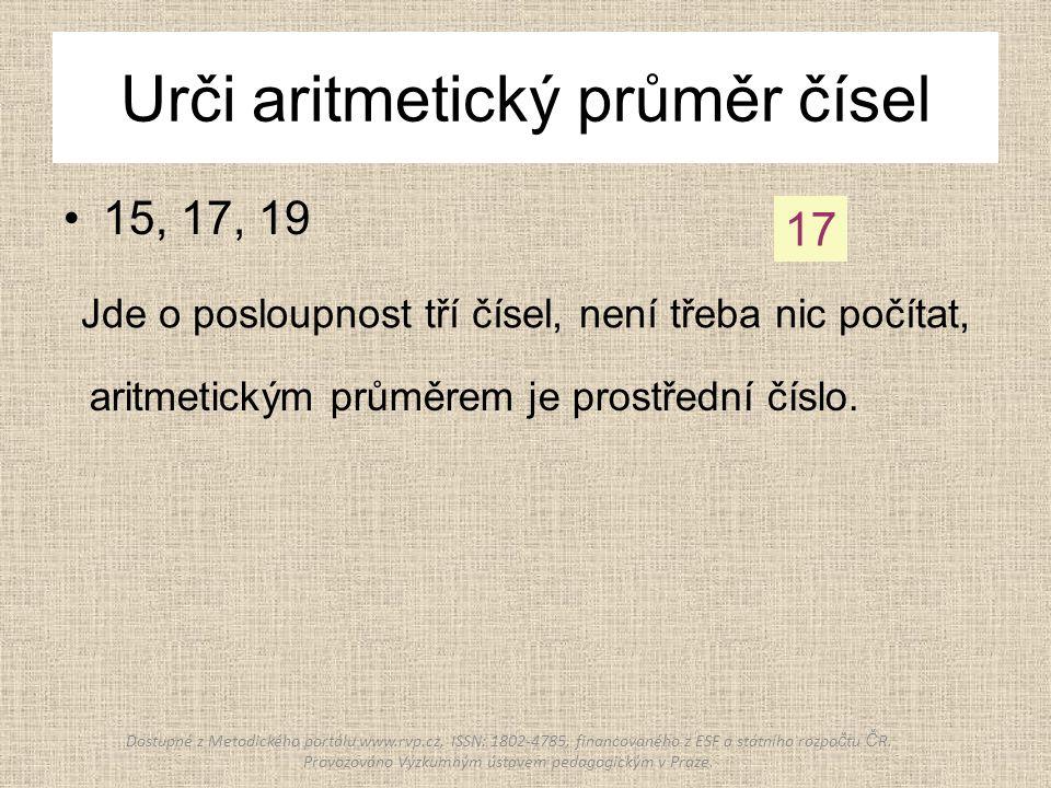 Urči aritmetický průměr čísel 15, 17, 19 17 Jde o posloupnost tří čísel, není třeba nic počítat, aritmetickým průměrem je prostřední číslo.