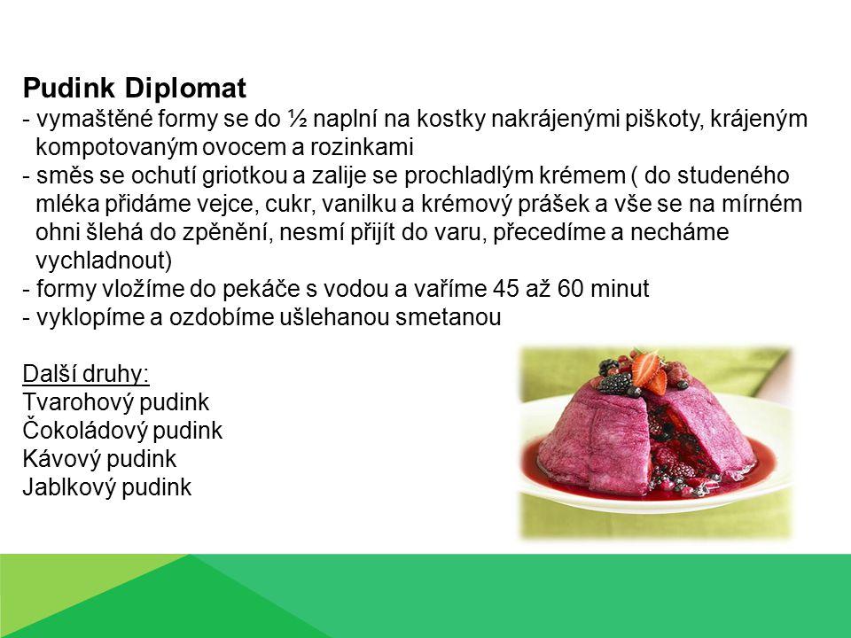 Pudink Diplomat - vymaštěné formy se do ½ naplní na kostky nakrájenými piškoty, krájeným kompotovaným ovocem a rozinkami - směs se ochutí griotkou a zalije se prochladlým krémem ( do studeného mléka přidáme vejce, cukr, vanilku a krémový prášek a vše se na mírném ohni šlehá do zpěnění, nesmí přijít do varu, přecedíme a necháme vychladnout) - formy vložíme do pekáče s vodou a vaříme 45 až 60 minut - vyklopíme a ozdobíme ušlehanou smetanou Další druhy: Tvarohový pudink Čokoládový pudink Kávový pudink Jablkový pudink