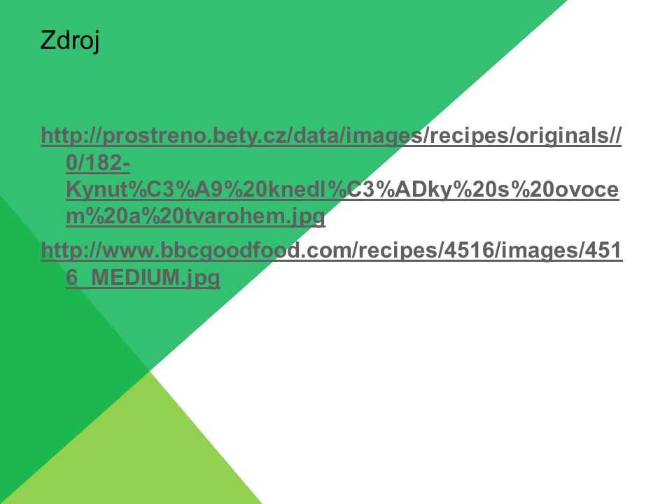 Zdroj http://prostreno.bety.cz/data/images/recipes/originals// 0/182- Kynut%C3%A9%20knedl%C3%ADky%20s%20ovoce m%20a%20tvarohem.jpg http://www.bbcgoodfood.com/recipes/4516/images/451 6_MEDIUM.jpg